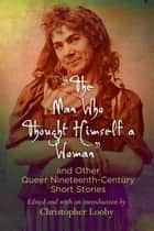 """The Man Who Thought Himself a Woman"" and Other Queer Nineteenth-Century Short Stories ebook by Christopher Looby"