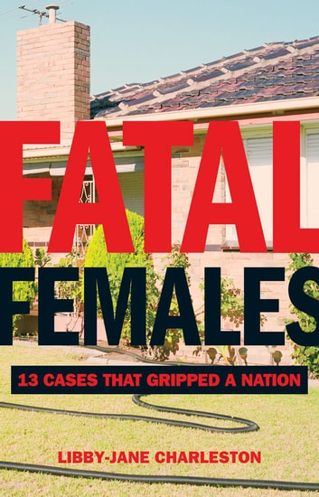 Fatal Females - 13 Cases That Gripped a Nation ebook by Charleston, Libby-Jane