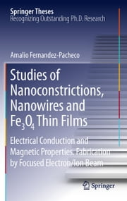 Studies of Nanoconstrictions, Nanowires and Fe3O4 Thin Films - Electrical Conduction and Magnetic Properties. Fabrication by Focused Electron/Ion Beam ebook by Amalio Fernandez-Pacheco