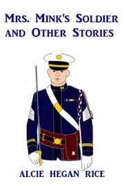Mrs. Mink's Soldier - And Other Stories ebook by Alice Hegan Rice