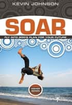 Soar - Fly Into God's Plan for Your Future ebook by Kevin Johnson