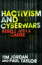 Hacktivism and Cyberwars - Rebels with a Cause? ebook by Tim Jordan, Paul Taylor