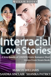 Interracial Love Stories - A Sexy Bundle of 3 BWWM Erotic Romance Short Stories From Steam Books ebook by Sandra Sinclair,Marcus Williams,Shanika Patrice,Steam Books