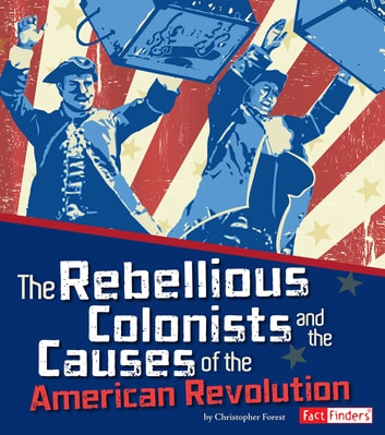 The Rebellious Colonists and the Causes of the American Revolution ebook by Christopher Henry Forest