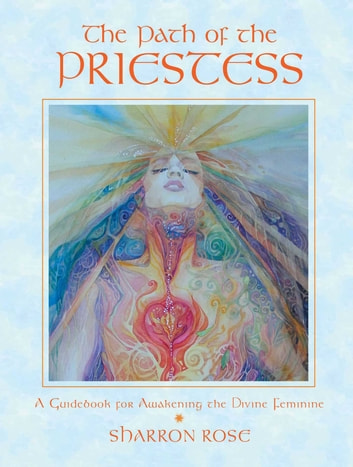 The Path of the Priestess - A Guidebook for Awakening the Divine Feminine ebook by Sharron Rose
