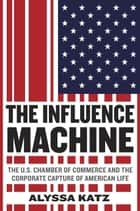 The Influence Machine - The U.S. Chamber of Commerce and the Corporate Capture of American Life ebook by Alyssa Katz