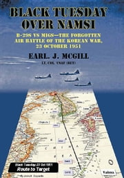 Black Tuesday Over Namsi - B-29s vs MiGs - the Forgotten Air Battle of the Korean War, 23 October 1951 ebook by Earl McGill, Lt Col USAF (Ret.)