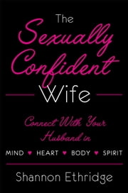 The Sexually Confident Wife - Connecting with Your Husband Mind Body Heart Spirit ebook by Shannon Ethridge