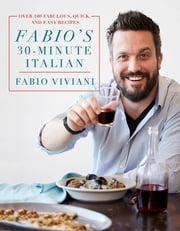 Fabio's 30-Minute Italian - Over 100 Fabulous, Quick and Easy Recipes ebook by Kobo.Web.Store.Products.Fields.ContributorFieldViewModel
