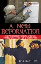 A New Reformation: Creation Spirituality and the Transformation of Christianity ebook by Matthew Fox
