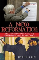 A New Reformation: Creation Spirituality and the Transformation of Christianity - Creation Spirituality and the Transformation of Christianity ebook by Matthew Fox