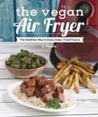 The Vegan Air Fryer - The Healthier Way to Enjoy Deep-Fried Flavors ebook by JL Fields