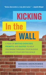 Kicking In the Wall - A Year of Writing Exercises, Prompts, and Quotes to Help You Break Through Your Blocks and Reach Your Writing Goals ebook by Barbara Abercrombie