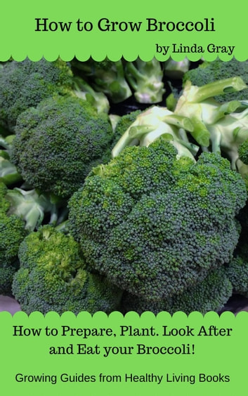 How to Grow Broccoli - Growing Guides ebook by Linda Gray