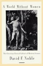 A World Without Women - The Christian Clerical Culture of Western Science ebook by