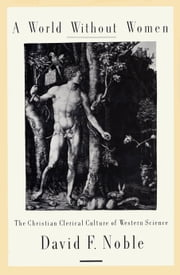 A World Without Women - The Christian Clerical Culture of Western Science ebook by David F Noble