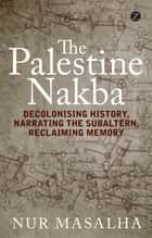 The Palestine Nakba - Decolonising History, Narrating the Subaltern, Reclaiming Memory ebook by Nur Masalha