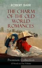 THE CHARM OF THE OLD WORLD ROMANCES – Premium Collection: 10 Novels in One Volume - One Day's Courtship, A Woman Intervenes, Lady Eleanor, The O'Ruddy, The Measure of the Rule, Cardillac, A Chicago Princess, Over the Border, The Victors & Tekla ebook by Robert Barr