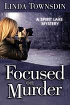 Focused on Murder - A Spirit Lake Mystery ebook by Linda Townsdin
