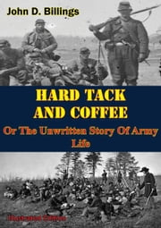 Hardtack & Coffee Or The Unwritten Story Of Army Life [Illustrated Edition] ebook by John D. Billings