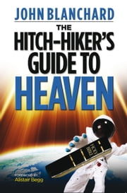 The Hitch-Hiker's Guide to Heaven: The Hitch-Hiker's Guide to Heaven ebook by John Blanchard