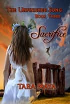 The Unfinished Song (Book 3): Sacrifice - Book Three ebook by Tara Maya