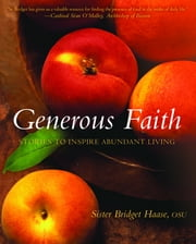 Generous Faith - Stories to Inspire Abudant Living ebook by Sister Bridget Haase, OSU