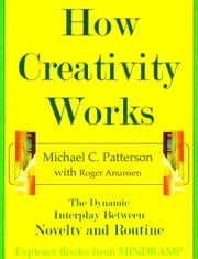 How Creativity Works: The Dynamic Interplay of Novelty and Routine ebook by Michael C. Patterson