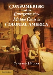 Consumerism and the Emergence of the Middle Class in Colonial America ebook by Dr Christina J. Hodge