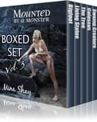 Mounted by a Monster: Boxed Set Volume 3 ebook by Mina Shay