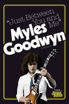 Just Between You And Me ebook by Myles Goodwyn
