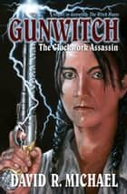 Gunwitch: The Clockwork Assassin ebook by David R. Michael