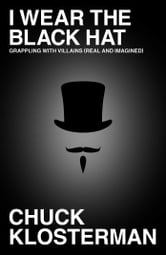 I Wear the Black Hat - Grappling with Villains (Real and Imagined) ebook by Chuck Klosterman