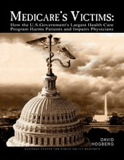 Medicare's Victims: How the U.S. Government's Largest Health Care Program Harms Patients and Impairs Physicians ebook by David Hogberg
