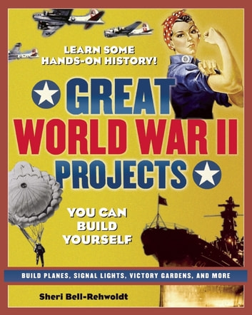 GREAT WORLD WAR II PROJECTS - YOU CAN BUILD YOURSELF ebook by Sheri Bell-Rehwoldt