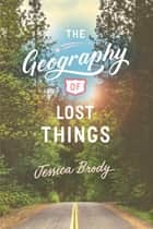 The Geography of Lost Things ebook by Jessica Brody