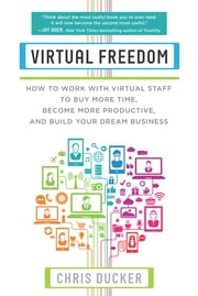 Virtual Freedom - How to Work with Virtual Staff to Buy More Time, Become More Productive, and Build Your Dream Business ebook by Chris C. Ducker