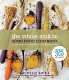 The Whole Smiths Good Food Cookbook - Whole30 Endorsed, Delicious Real Food Recipes to Cook All Year Long ebook by Michelle Smith, Melissa Hartwig Urban