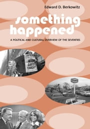 Something Happened - A Political and Cultural Overview of the Seventies ebook by Edward D. Berkowitz