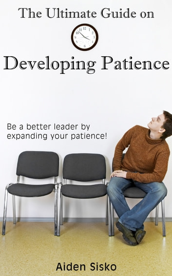 The Ultimate Guide on Developing Patience - Be A Better Leader By Expanding Your Patience! ebook by Aiden Sisko