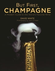 But First, Champagne - A Modern Guide to the World's Favorite Wine ebook by David White,John Trinidad,Ray Isle