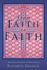 From Faith to Faith - Weaving a Tapestry of God's Grace ebook by Elizabeth Grunick