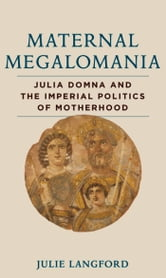 Maternal Megalomania - Julia Domna and the Imperial Politics of Motherhood ebook by Julie Langford