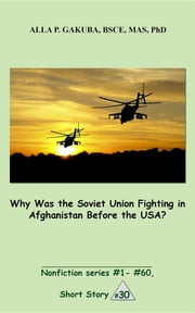 Why Was the Soviet Union Fighting in Afghanistan Before the USA? - SHORT STORY #30. Nonfiction series #1 - # 60. ebook by Alla P. Gakuba