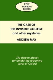 The Case of the Invisible College and Other Mysteries: Old-Style Mysteries Set Amidst the Dreaming Spires of Oxford ebook by Andrew May