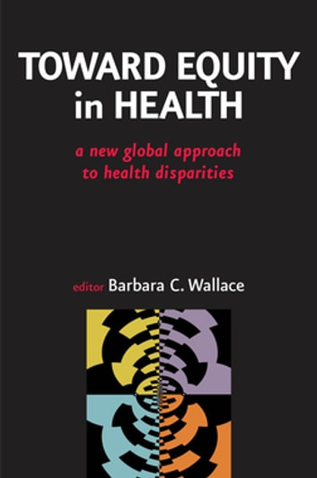 Toward Equity in Health - A New Global Approach to Health Disparities ebook by