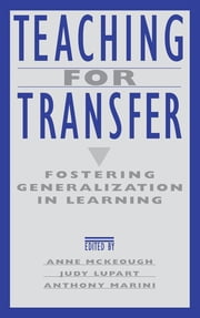 Teaching for Transfer - Fostering Generalization in Learning ebook by Anne McKeough,Judy Lee Lupart,Anthony Marini