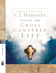 Living the Cross Centered Life - Keeping the Gospel the Main Thing ebook by C.J. Mahaney
