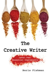The Creative Writer, Level Two: Essential Ingredients (The Creative Writer) ebook by Boris Fishman
