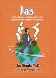 Jas - Chronicles of intrigue, folly, and laughter in the global workplace ebook by Jas Singh,PhD,Gregory Beckstrom